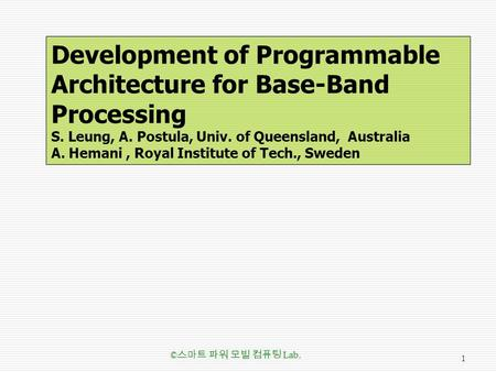 Development of Programmable Architecture for Base-Band Processing S. Leung, A. Postula, Univ. of Queensland, Australia A. Hemani, Royal Institute of Tech.,