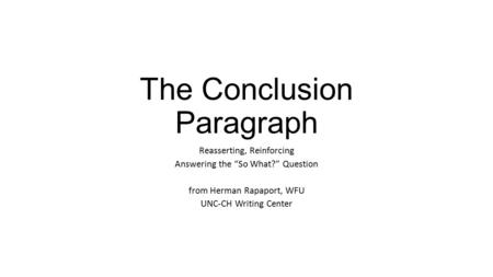 "The Conclusion Paragraph Reasserting, Reinforcing Answering the ""So What?"" Question from Herman Rapaport, WFU UNC-CH Writing Center."