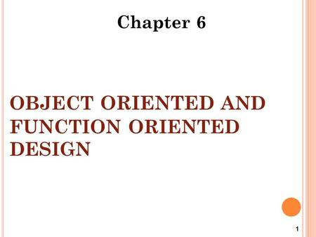 OBJECT ORIENTED AND FUNCTION ORIENTED DESIGN 1 Chapter 6.