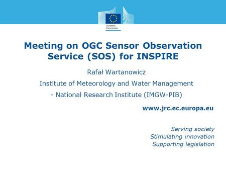 Www.jrc.ec.europa.eu Serving society Stimulating innovation Supporting legislation Meeting on OGC Sensor Observation Service (SOS) for INSPIRE Rafał Wartanowicz.