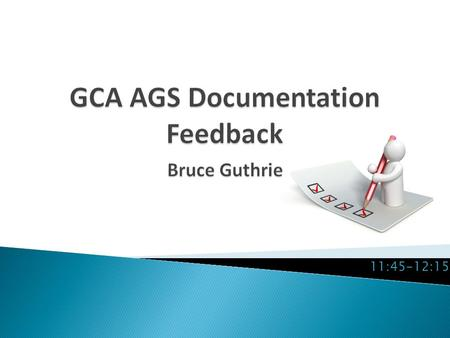 11:45-12:15.  Inviting feedback and comment on all AGS related operations documentation and communications.  How are we doing in terms of ◦ Explaining.