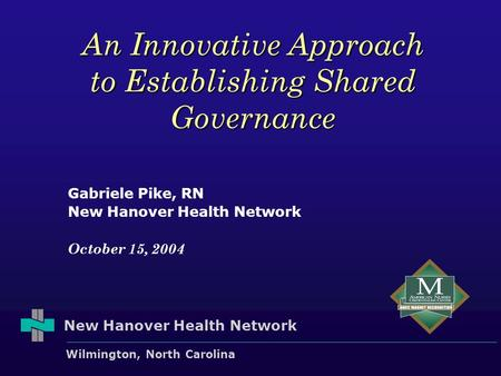 New Hanover Health Network Wilmington, North Carolina An Innovative Approach to Establishing Shared Governance Gabriele Pike, RN New Hanover Health Network.