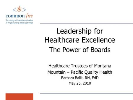 Leadership for Healthcare Excellence The Power of Boards Healthcare Trustees of Montana Mountain – Pacific Quality Health Barbara Balik, RN, EdD May 25,