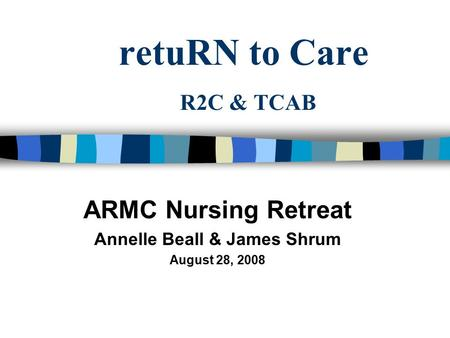 RetuRN to Care R2C & TCAB ARMC Nursing Retreat Annelle Beall & James Shrum August 28, 2008.