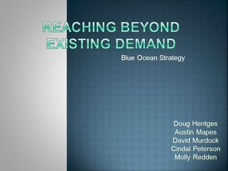 Blue Ocean Strategy Doug Hentges Austin Mapes David Murdock Cindal Peterson Molly Redden.
