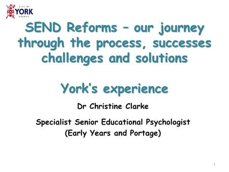 SEND Reforms – our journey through the process, successes challenges and solutions York's experience Dr Christine Clarke Specialist Senior Educational.