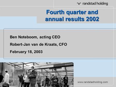 Www.randstadholding.com Ben Noteboom, acting CEO Robert-Jan van de Kraats, CFO February 18, 2003 Fourth quarter and annual results 2002.