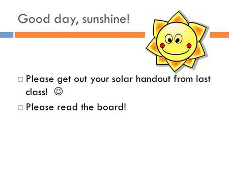Good day, sunshine!  Please get out your solar handout from last class!  Please read the board!