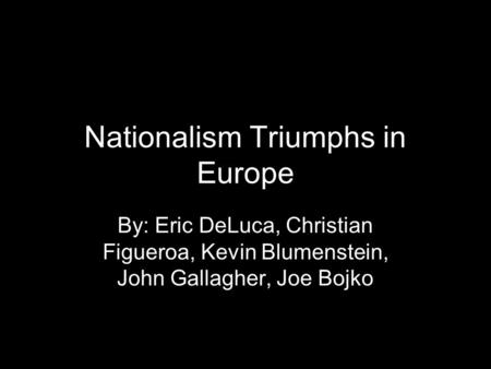 Nationalism Triumphs in Europe By: Eric DeLuca, Christian Figueroa, Kevin Blumenstein, John Gallagher, Joe Bojko.