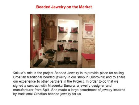 Beaded Jewelry on the Market Kokula's role in the project Beaded Jewelry is to provide place <strong>for</strong> selling Croatian traditional beaded jewelry in our shop.