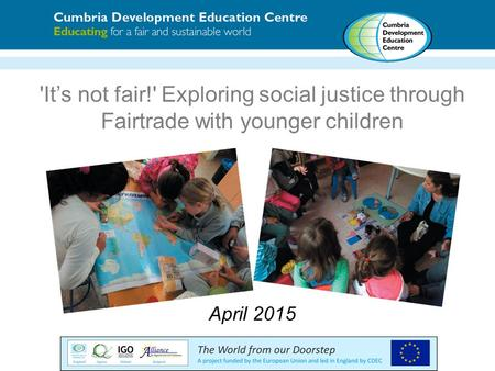 'It's not fair!' Exploring social justice through Fairtrade with younger children April 2015.