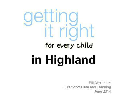 In Highland Bill Alexander Director of Care and Learning June 2014.