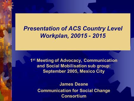 Presentation of ACS Country Level Workplan, 20015 - 2015 1 st Meeting of Advocacy, Communication and Social Mobilisation sub group: September 2005, Mexico.