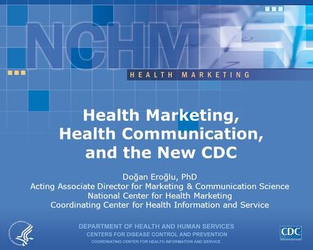 Health Marketing, Health Communication, and the New CDC Doğan Eroğlu, PhD Acting Associate Director for Marketing & Communication Science National Center.