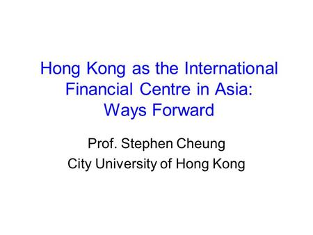 Hong Kong as the International Financial Centre in Asia: Ways Forward Prof. Stephen Cheung City University of Hong Kong.