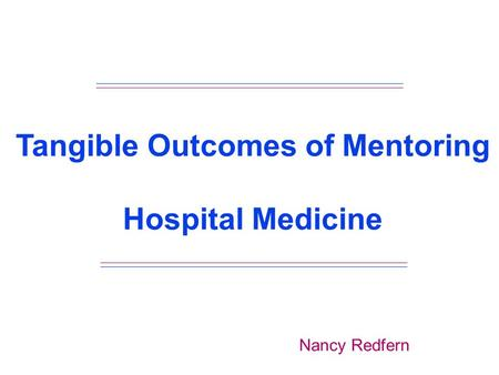 Tangible Outcomes of Mentoring Hospital Medicine Nancy Redfern.