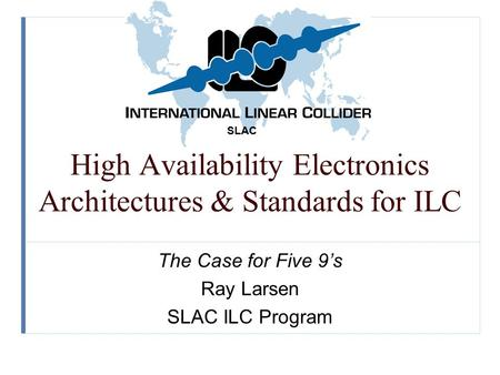 SLAC High Availability Electronics Architectures & Standards for ILC The Case for Five 9's Ray Larsen SLAC ILC Program.