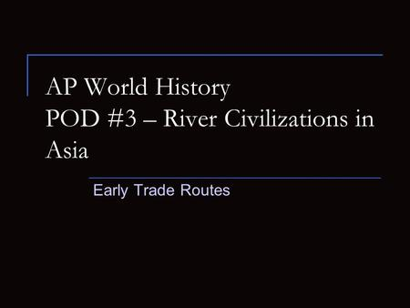 AP World History POD #3 – River Civilizations in Asia Early Trade Routes.