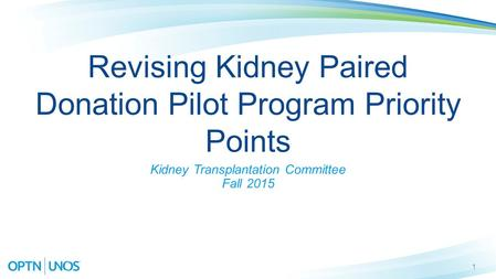 1 Revising Kidney Paired Donation Pilot Program Priority Points Kidney Transplantation Committee Fall 2015.