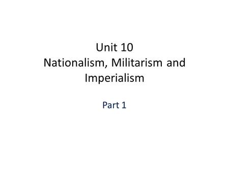 Unit 10 Nationalism, Militarism and Imperialism Part 1.