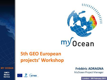 GMES Marine Service MY OCEAN 5th GEO European projects' Workshop Frédéric ADRAGNA MyOcean Project Manager London – 8/9 February 2011.