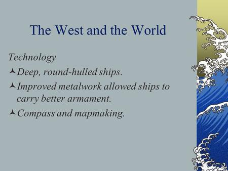The West and the World Technology Deep, round-hulled ships. Improved metalwork allowed ships to carry better armament. Compass and mapmaking.