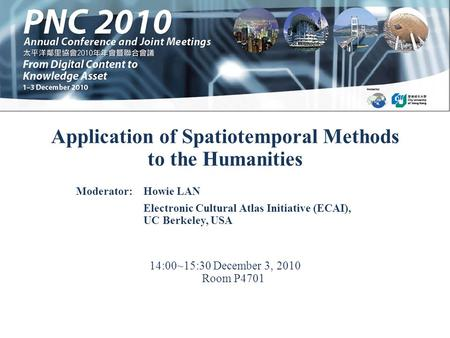 Application of Spatiotemporal Methods to the Humanities 14:00~15:30 December 3, 2010 Room P4701 Moderator:Howie LAN Electronic Cultural Atlas Initiative.