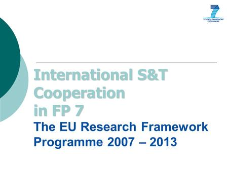 International S&T Cooperation in FP 7 International S&T Cooperation in FP 7 The EU Research Framework Programme 2007 – 2013.