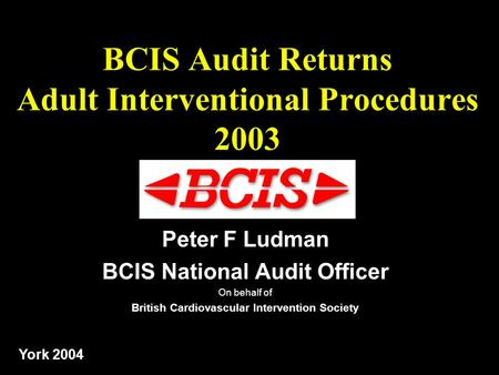 2003 data: Ludman BCIS Audit Returns Adult Interventional Procedures 2003 Peter F Ludman BCIS National Audit Officer On behalf of British Cardiovascular.