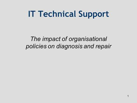 1 IT Technical Support The impact of organisational policies on diagnosis and repair.