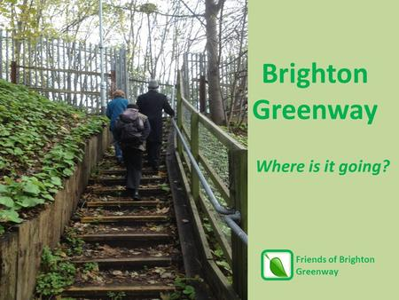 Where is it going? Brighton Greenway Friends of Brighton Greenway.