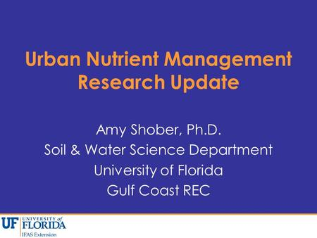 Urban Nutrient Management Research Update Amy Shober, Ph.D. Soil & Water Science Department University of Florida Gulf Coast REC.