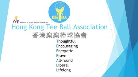 Hong Kong Tee Ball Association 香港樂樂棒球協會 Thoughtful Encouraging Energetic Brave All-round Liberal Lifelong Member of Asian Teeball Federation.