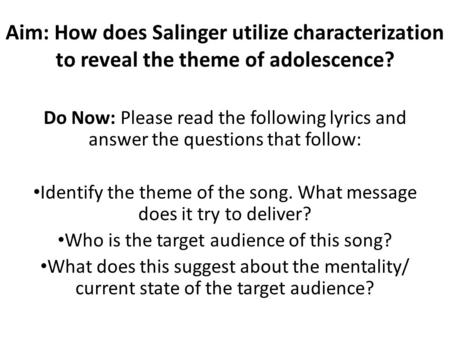 Aim: How does Salinger utilize characterization to reveal the theme of adolescence? Do Now: Please read the following lyrics and answer the questions that.