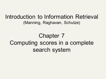 Introduction to Information Retrieval (Manning, Raghavan, Schutze) Chapter 7 Computing scores in a complete search system.