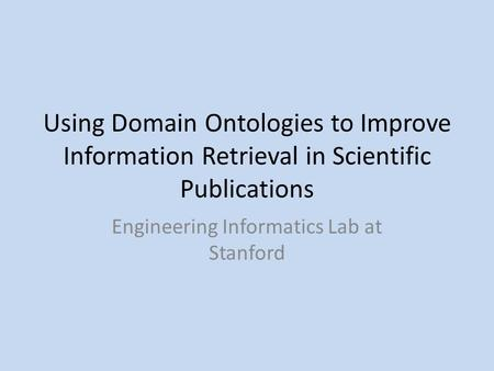 Using Domain Ontologies to Improve Information Retrieval in Scientific Publications Engineering Informatics Lab at Stanford.