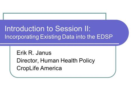 Introduction to Session II: Incorporating Existing Data into the EDSP Erik R. Janus Director, Human Health Policy CropLife America.