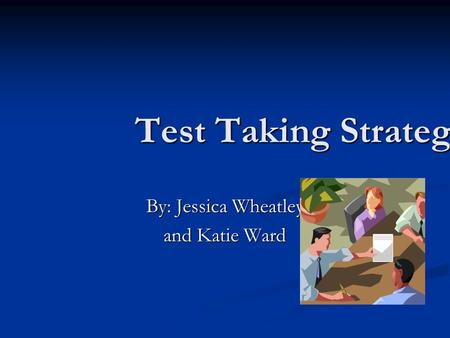 Test Taking Strategies By: Jessica Wheatley and Katie Ward.
