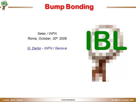 Communications G. Darbo – INFN / Genova IBL MB#15, 5 October 2009 o Bump Bonding Selex / INFN Roma, October, 30 th 2009 G. Darbo - INFN / Genova.