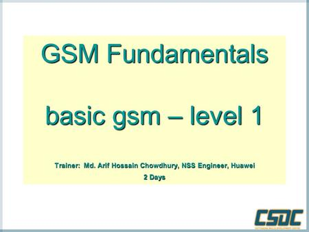 GSM Fundamentals basic gsm – level 1 Trainer: Md. Arif Hossain Chowdhury, NSS Engineer, Huawei 2 Days.