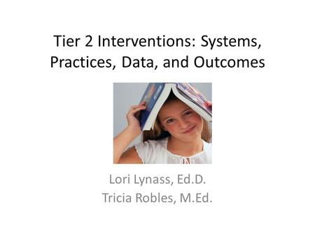 Tier 2 Interventions: Systems, Practices, Data, and Outcomes Lori Lynass, Ed.D. Tricia Robles, M.Ed.