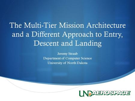  The Multi-Tier Mission Architecture and a Different Approach to Entry, Descent and Landing Jeremy Straub Department of Computer Science University of.