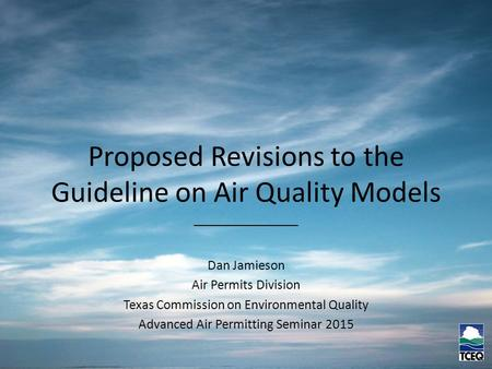 Proposed Revisions to the Guideline on Air Quality Models Dan Jamieson Air Permits Division Texas Commission on Environmental Quality Advanced Air Permitting.