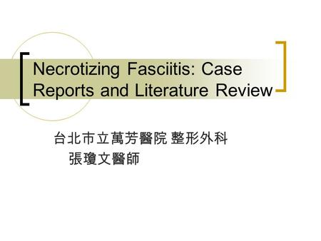 Necrotizing Fasciitis: Case Reports and Literature Review 台北市立萬芳醫院 整形外科 張瓊文醫師.