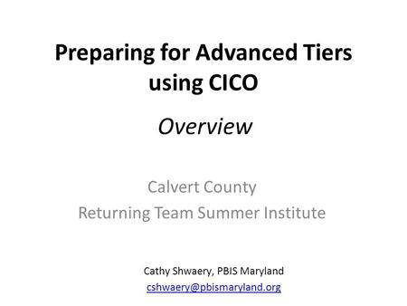 Preparing for Advanced Tiers using CICO Calvert County Returning Team Summer Institute Cathy Shwaery, PBIS Maryland Overview.