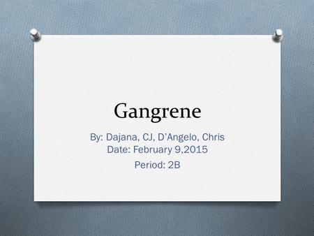 Gangrene By: Dajana, CJ, D'Angelo, Chris Date: February 9,2015 Period: 2B.