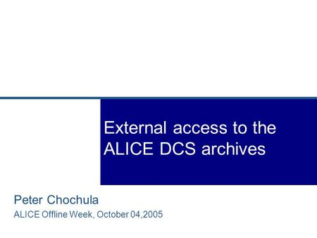 Peter Chochula ALICE Offline Week, October 04,2005 External access to the ALICE DCS archives.