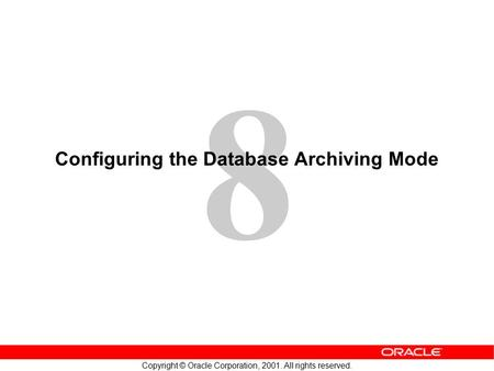 8 Copyright © Oracle Corporation, 2001. All rights reserved. Configuring the Database Archiving Mode.