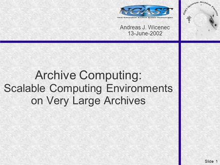 Slide 1 Archive Computing: Scalable Computing Environments on Very Large Archives Andreas J. Wicenec 13-June-2002.