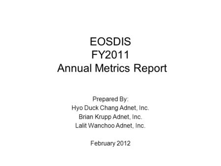 EOSDIS FY2011 Annual Metrics Report Prepared By: Hyo Duck Chang Adnet, Inc. Brian Krupp Adnet, Inc. Lalit Wanchoo Adnet, Inc. February 2012.